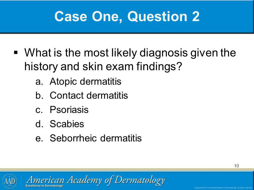 Case One, Question 2 What is the most likely diagnosis given the history and skin exam findings Atopic dermatitis.