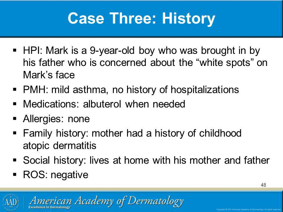 Case Three: History HPI: Mark is a 9-year-old boy who was brought in by his father who is concerned about the white spots on Mark's face.