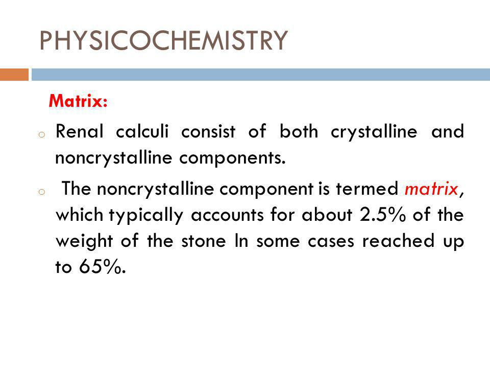 PHYSICOCHEMISTRY Matrix: Renal calculi consist of both crystalline and noncrystalline components.