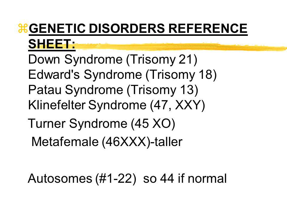 GENETIC DISORDERS REFERENCE SHEET: Down Syndrome (Trisomy 21) Edward s Syndrome (Trisomy 18) Patau Syndrome (Trisomy 13) Klinefelter Syndrome (47, XXY)