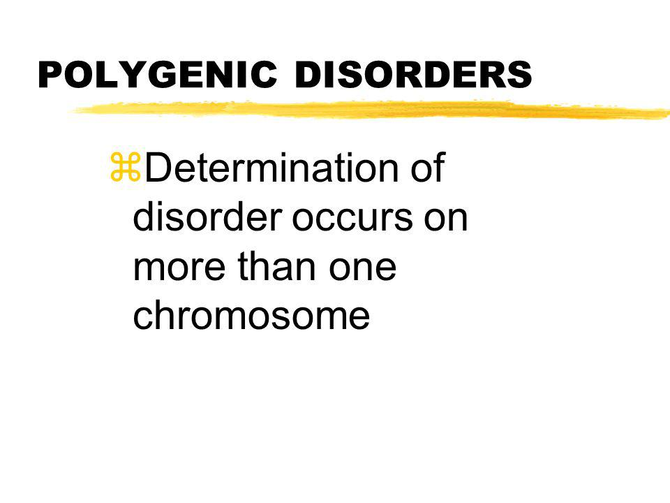 Determination of disorder occurs on more than one chromosome