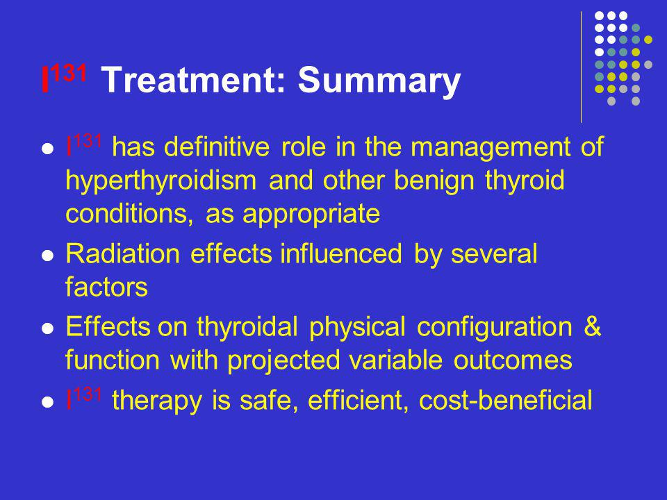 I131 Treatment: Summary I131 has definitive role in the management of hyperthyroidism and other benign thyroid conditions, as appropriate.