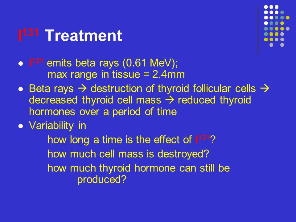 I131 Treatment I131 emits beta rays (0.61 MeV); max range in tissue = 2.4mm.