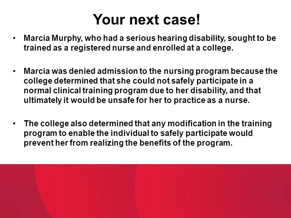 Your next case! Marcia Murphy, who had a serious hearing disability, sought to be trained as a registered nurse and enrolled at a college.