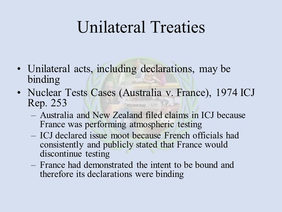 Unilateral Treaties Unilateral acts, including declarations, may be binding. Nuclear Tests Cases (Australia v. France), 1974 ICJ Rep. 253.