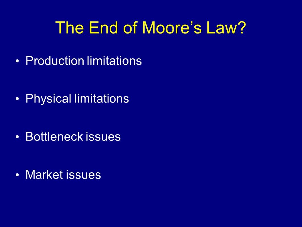 The End of Moore's Law Production limitations Physical limitations