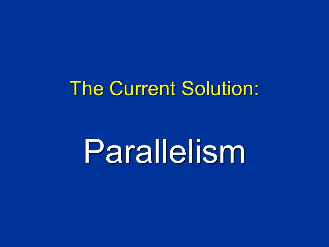 The Current Solution: Parallelism