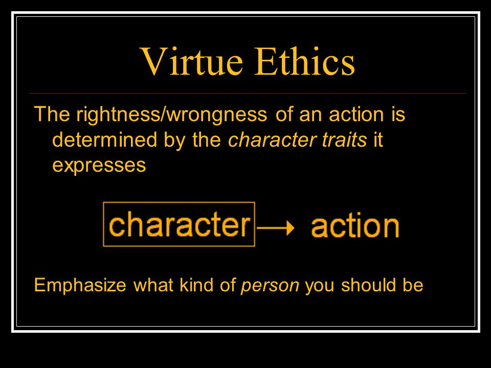 Virtue Ethics The rightness/wrongness of an action is determined by the character traits it expresses.
