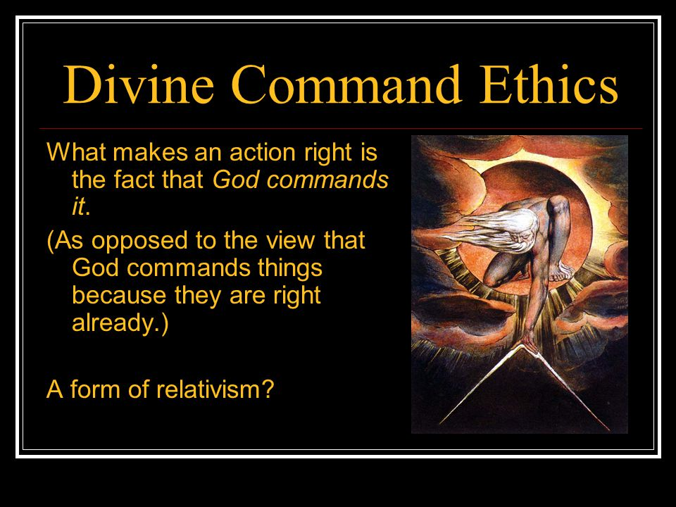 Divine Command Ethics What makes an action right is the fact that God commands it.