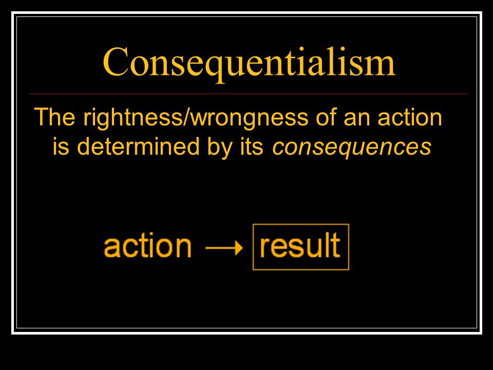 Consequentialism The rightness/wrongness of an action is determined by its consequences