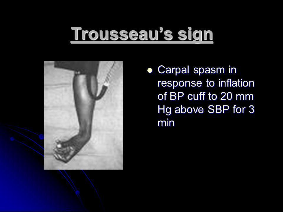 Trousseau's sign Carpal spasm in response to inflation of BP cuff to 20 mm Hg above SBP for 3 min