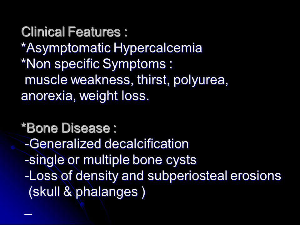 Clinical Features :. Asymptomatic Hypercalcemia