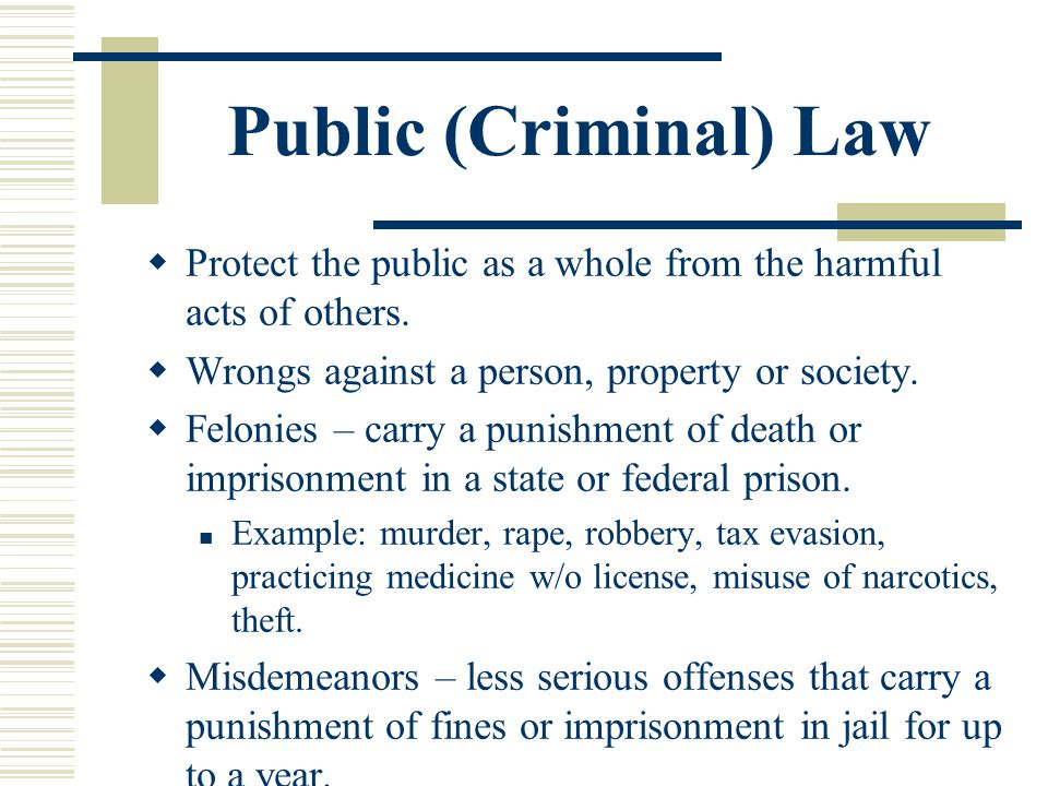 Public (Criminal) Law Protect the public as a whole from the harmful acts of others. Wrongs against a person, property or society.