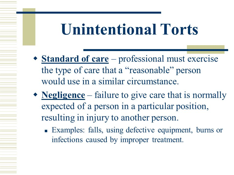 Unintentional Torts Standard of care – professional must exercise the type of care that a reasonable person would use in a similar circumstance.