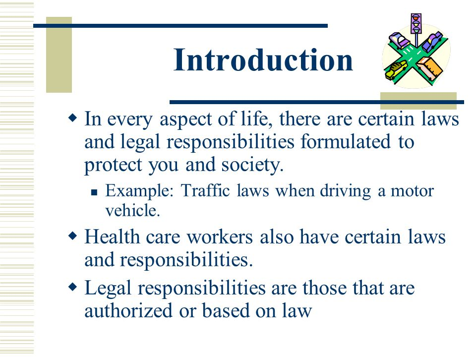 Introduction In every aspect of life, there are certain laws and legal responsibilities formulated to protect you and society.