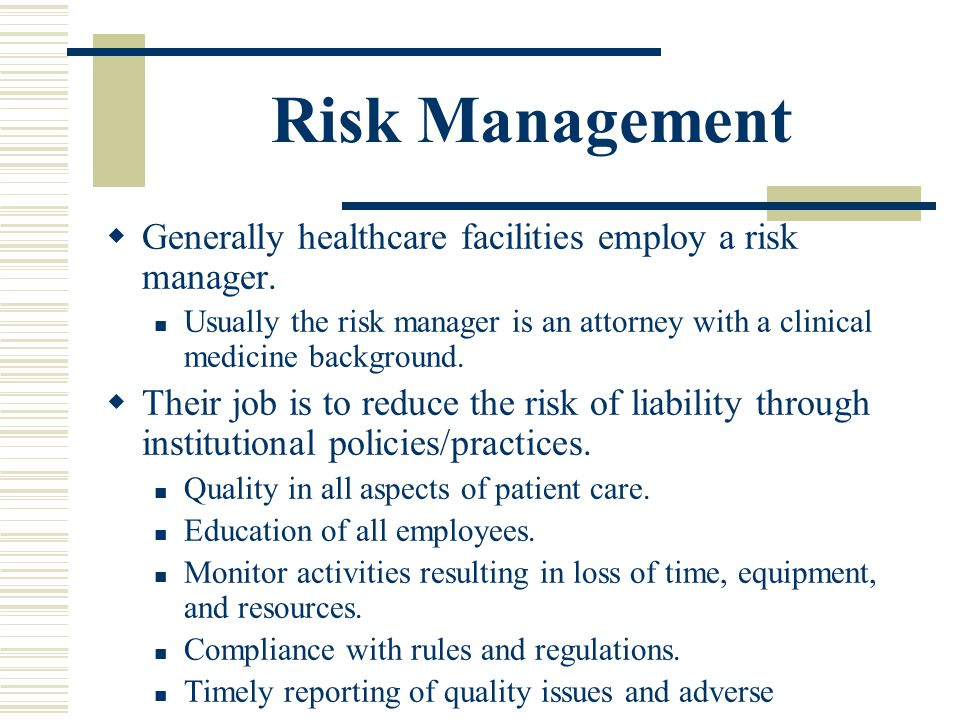 Risk Management Generally healthcare facilities employ a risk manager.
