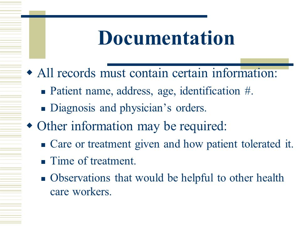Documentation All records must contain certain information: