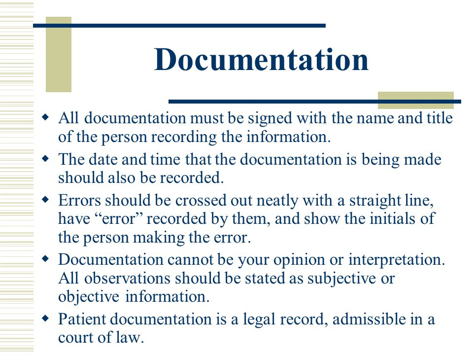 Documentation All documentation must be signed with the name and title of the person recording the information.