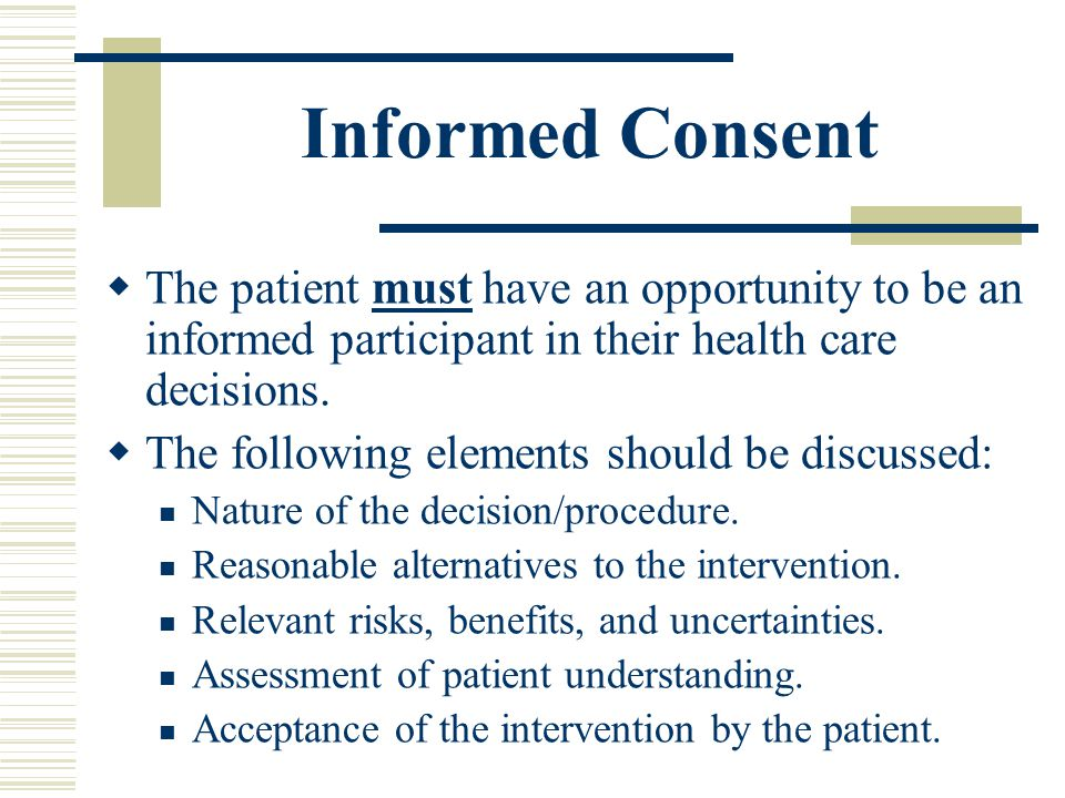 Informed Consent The patient must have an opportunity to be an informed participant in their health care decisions.
