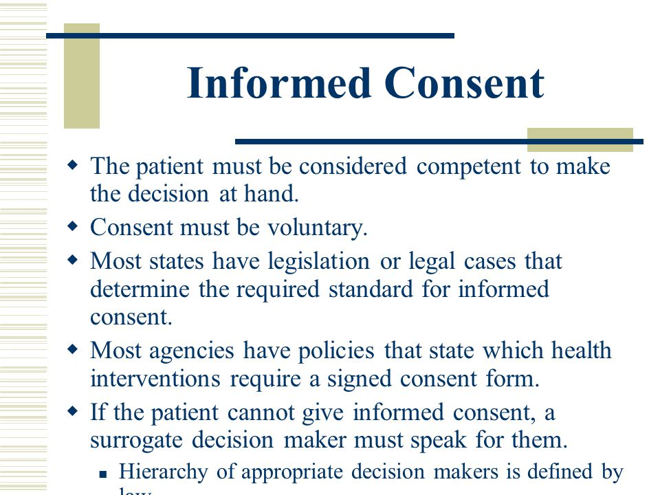 Informed Consent The patient must be considered competent to make the decision at hand. Consent must be voluntary.