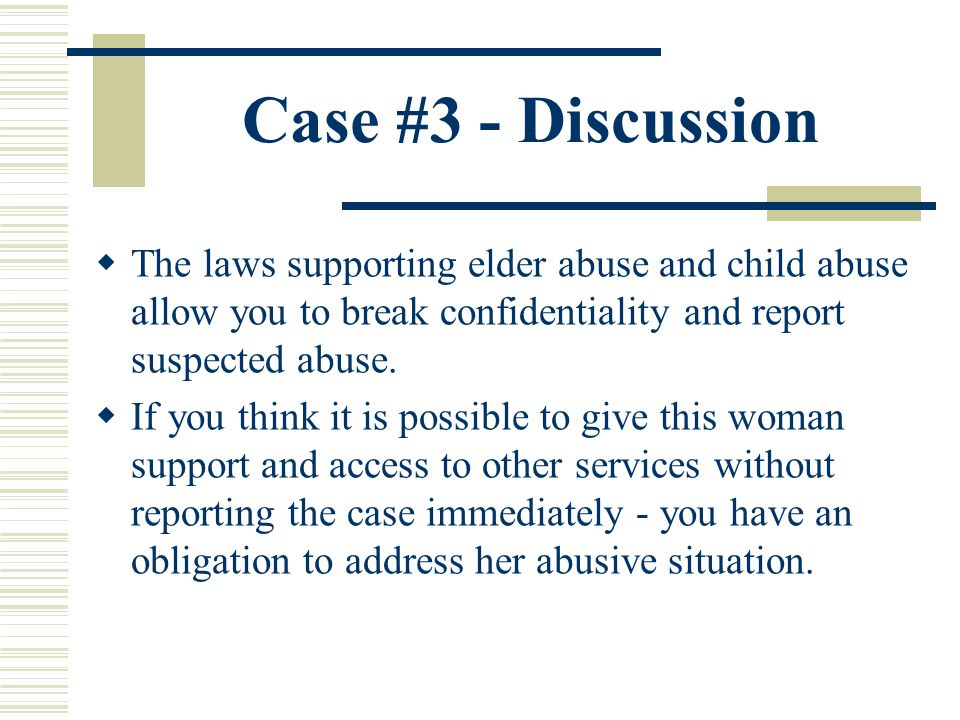 Case #3 - Discussion The laws supporting elder abuse and child abuse allow you to break confidentiality and report suspected abuse.