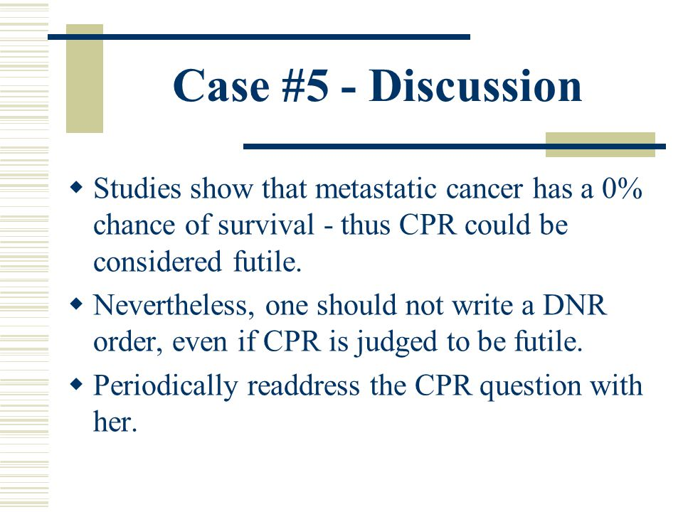 Case #5 - Discussion Studies show that metastatic cancer has a 0% chance of survival - thus CPR could be considered futile.
