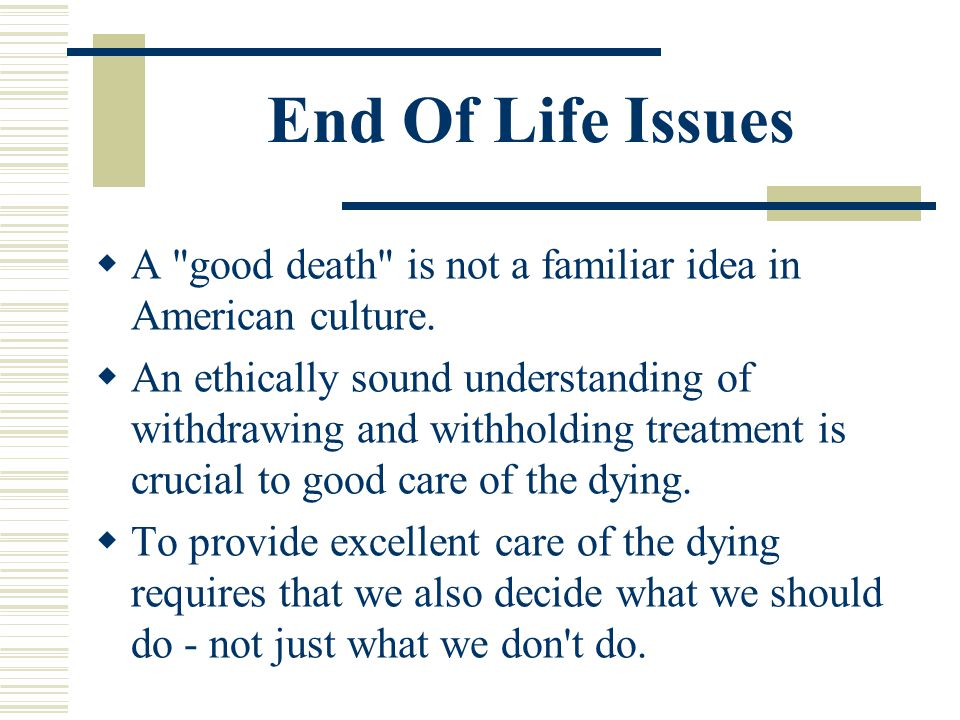 End Of Life Issues A good death is not a familiar idea in American culture.