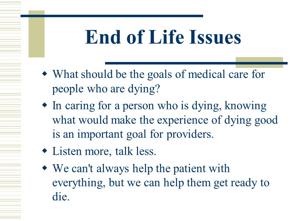 End of Life Issues What should be the goals of medical care for people who are dying