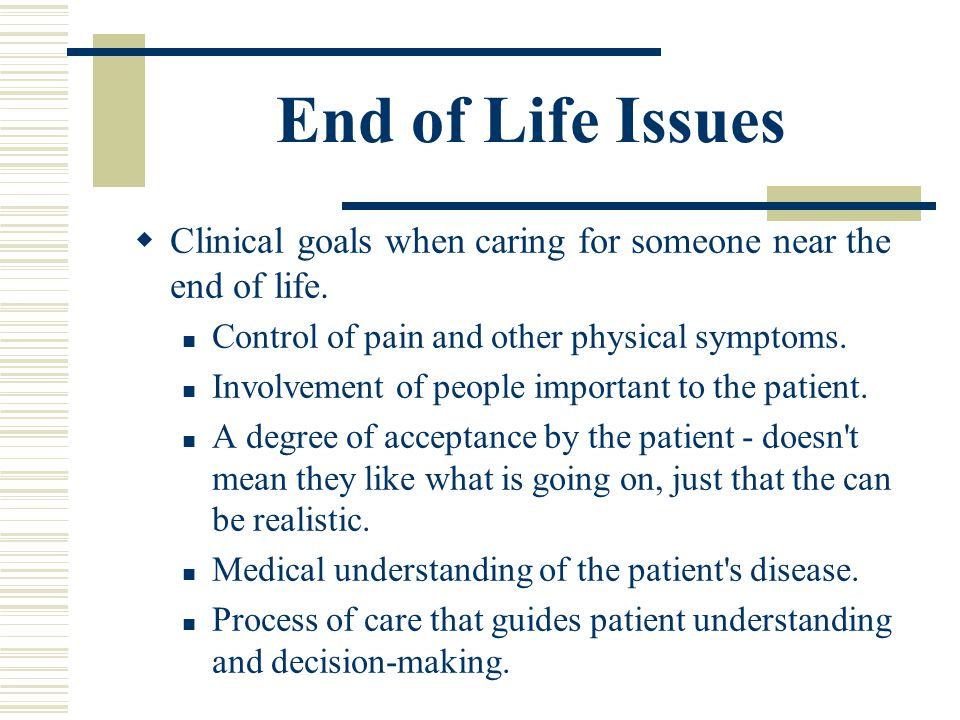End of Life Issues Clinical goals when caring for someone near the end of life. Control of pain and other physical symptoms.