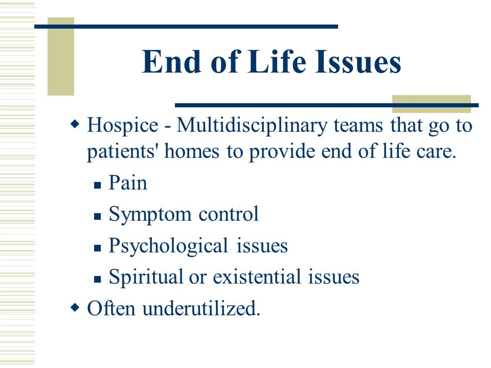 End of Life Issues Hospice - Multidisciplinary teams that go to patients homes to provide end of life care.