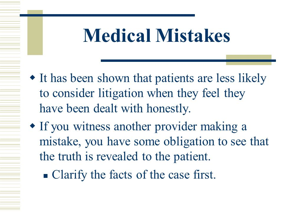Medical Mistakes It has been shown that patients are less likely to consider litigation when they feel they have been dealt with honestly.