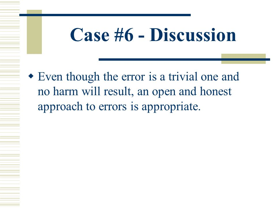 Case #6 - Discussion Even though the error is a trivial one and no harm will result, an open and honest approach to errors is appropriate.