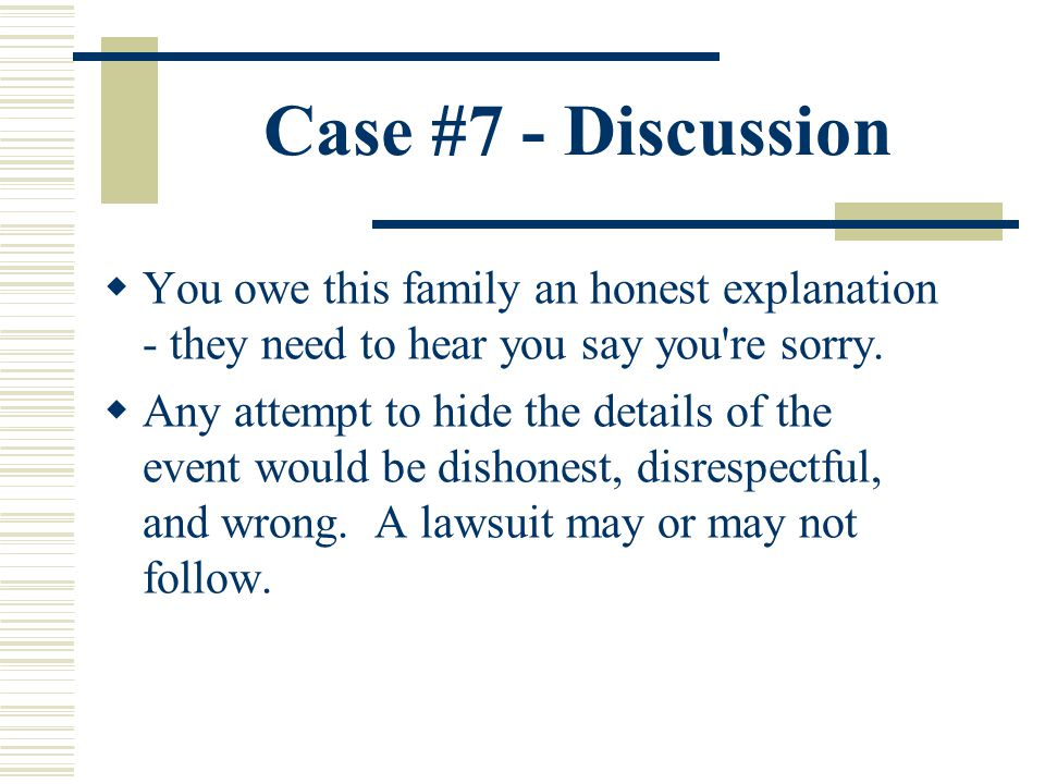 Case #7 - Discussion You owe this family an honest explanation - they need to hear you say you re sorry.