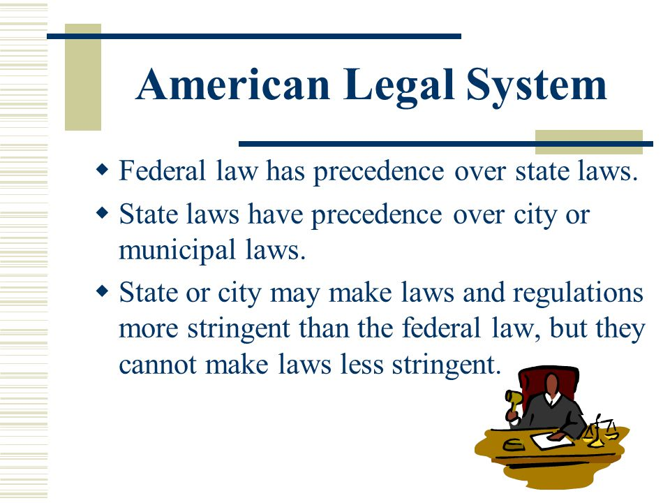 American Legal System Federal law has precedence over state laws.