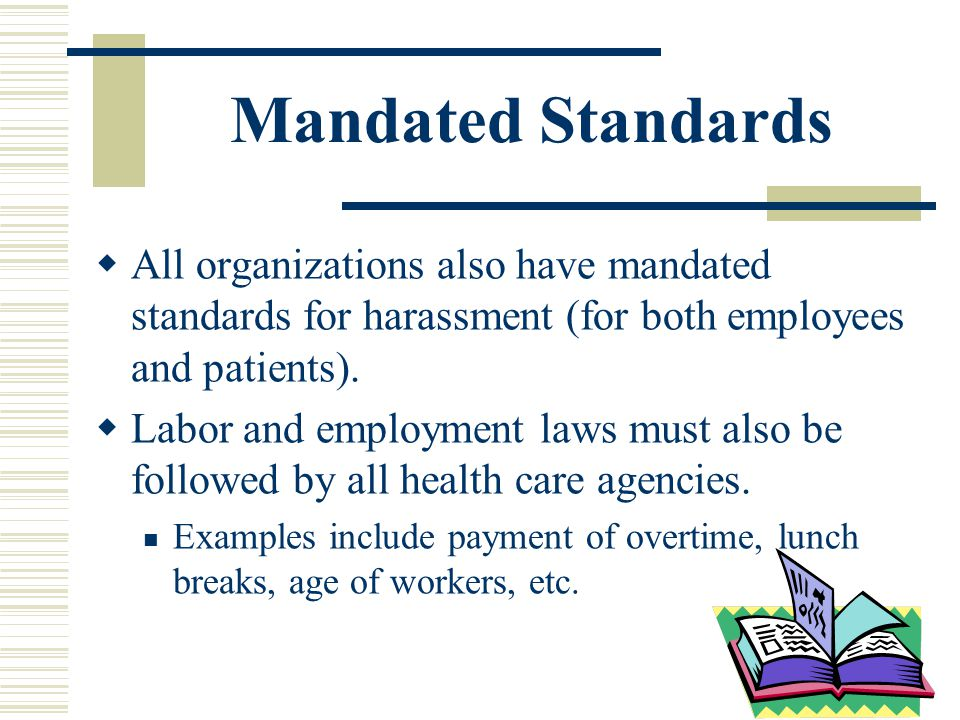 Mandated Standards All organizations also have mandated standards for harassment (for both employees and patients).