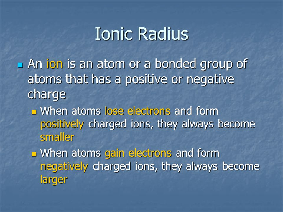 Ionic Radius An ion is an atom or a bonded group of atoms that has a positive or negative charge.