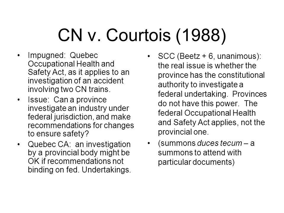 CN v. Courtois (1988) Impugned: Quebec Occupational Health and Safety Act, as it applies to an investigation of an accident involving two CN trains.