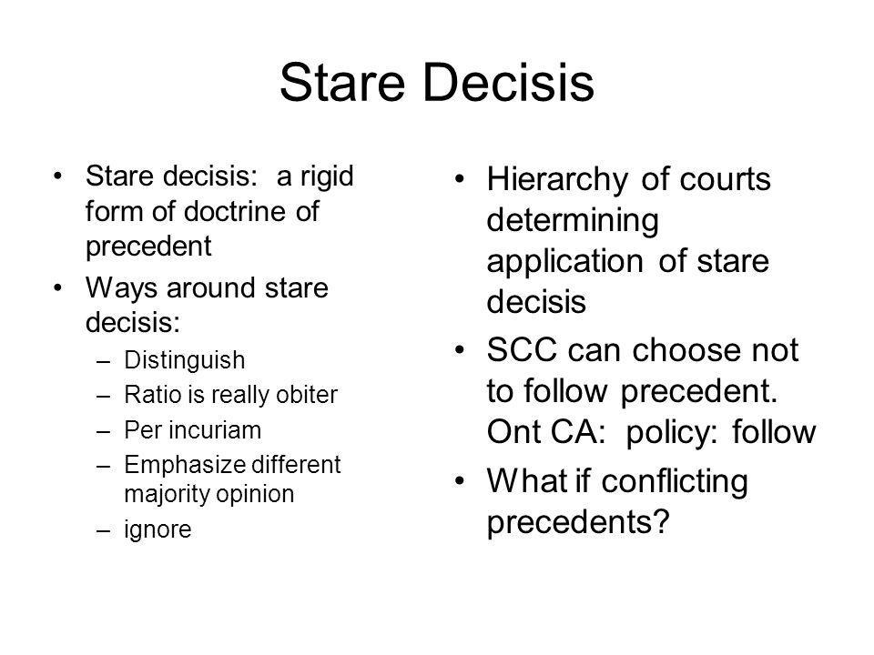 Stare Decisis Stare decisis: a rigid form of doctrine of precedent. Ways around stare decisis: Distinguish.