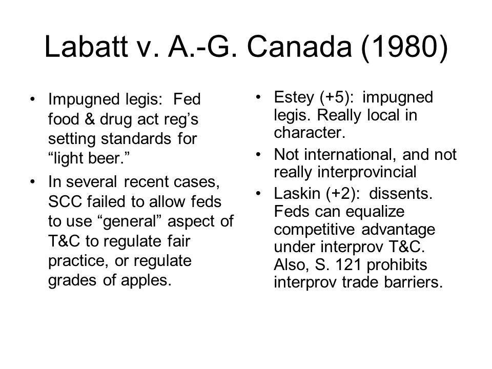 Labatt v. A.-G. Canada (1980) Impugned legis: Fed food & drug act reg's setting standards for light beer.