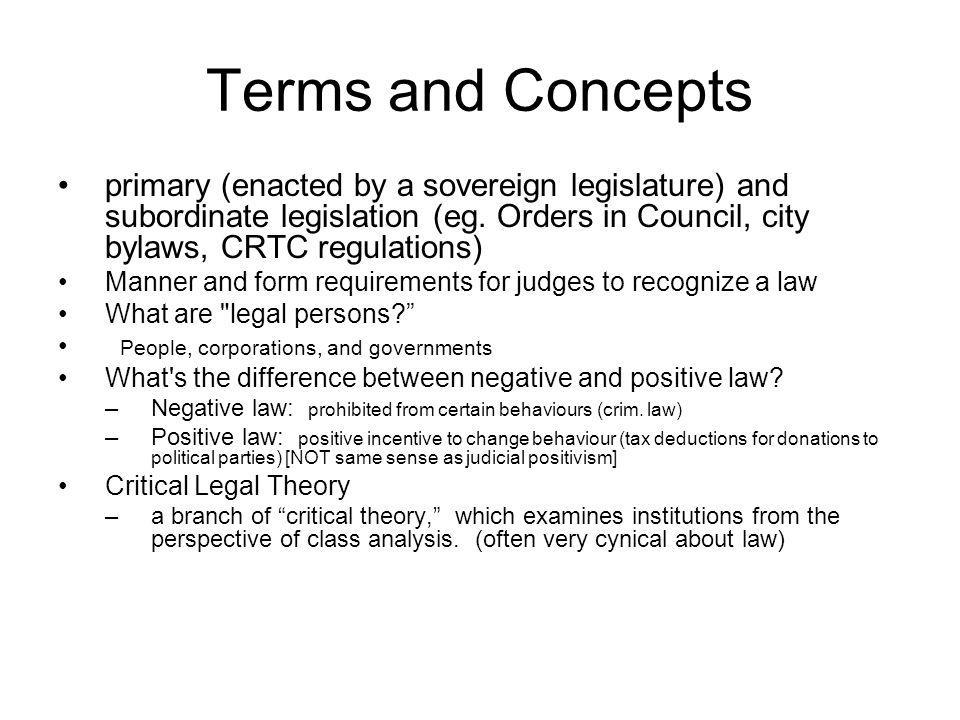 Terms and Concepts primary (enacted by a sovereign legislature) and subordinate legislation (eg. Orders in Council, city bylaws, CRTC regulations)
