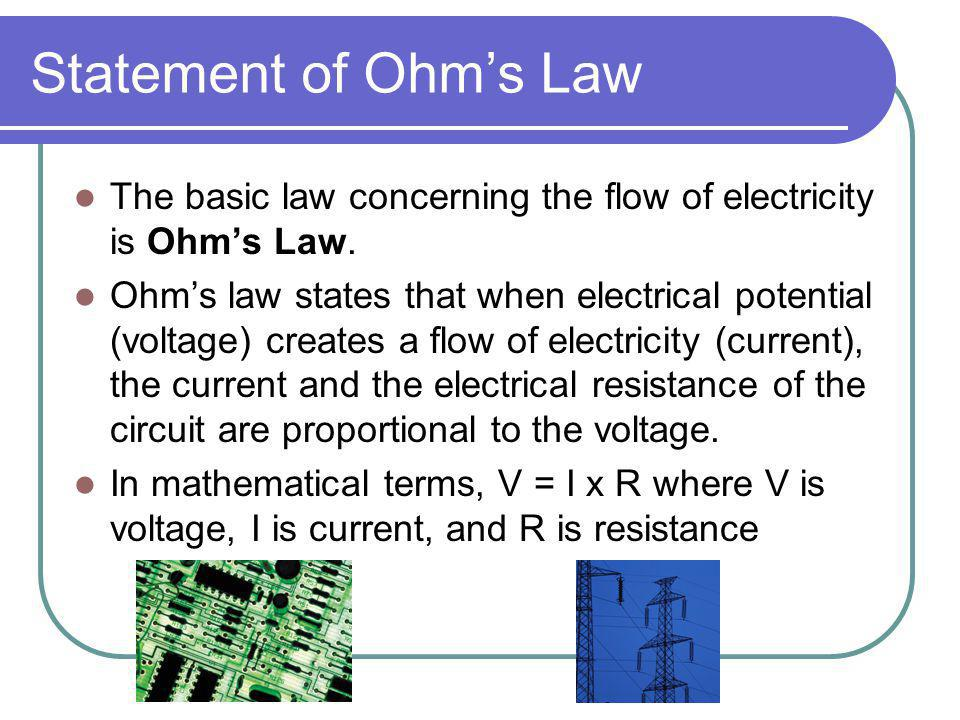 Statement of Ohm's Law The basic law concerning the flow of electricity is Ohm's Law.