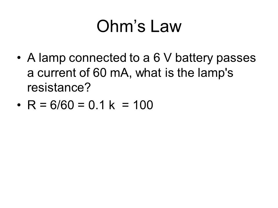 Ohm's Law A lamp connected to a 6 V battery passes a current of 60 mA, what is the lamp s resistance