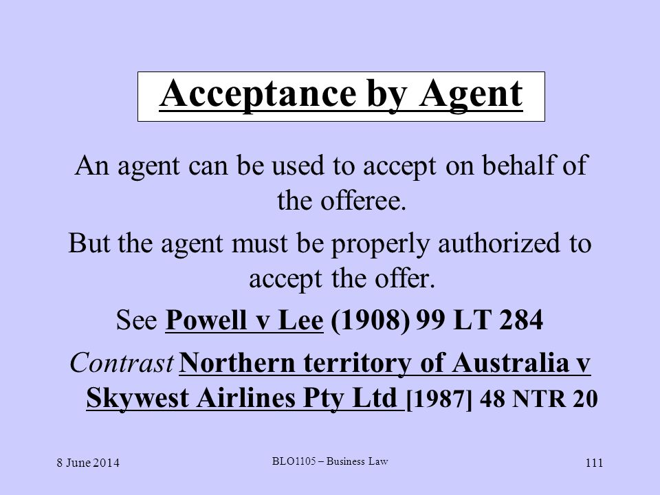 Acceptance by Agent An agent can be used to accept on behalf of the offeree. But the agent must be properly authorized to accept the offer.