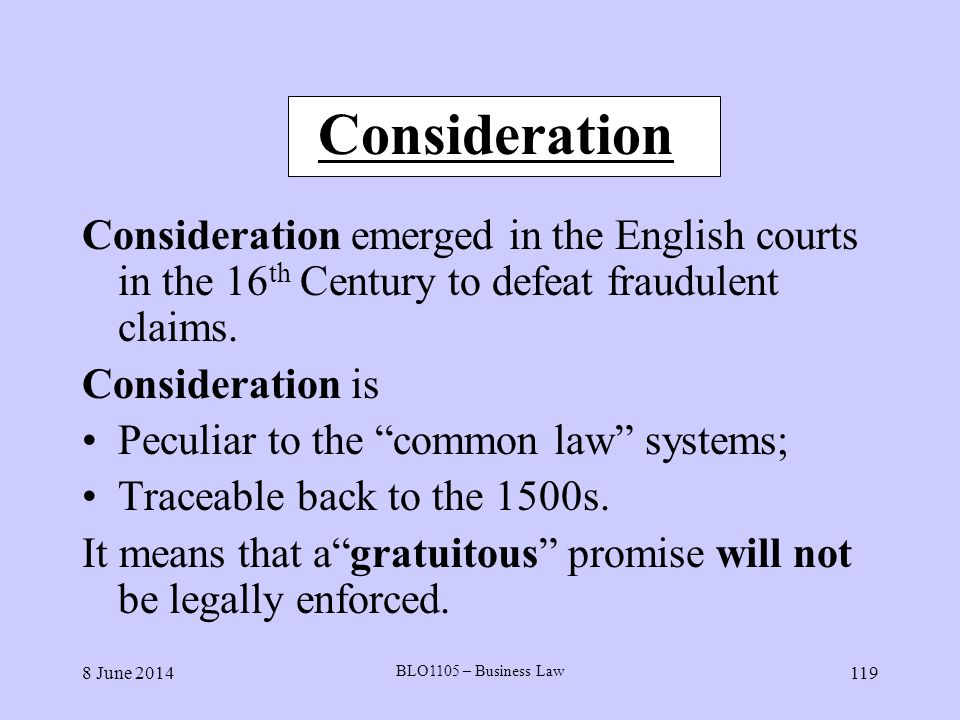 Consideration Consideration emerged in the English courts in the 16th Century to defeat fraudulent claims.