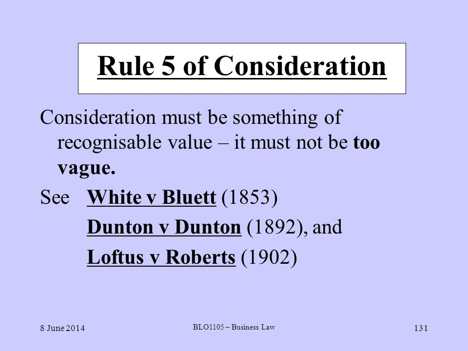 Rule 5 of Consideration Consideration must be something of recognisable value – it must not be too vague.