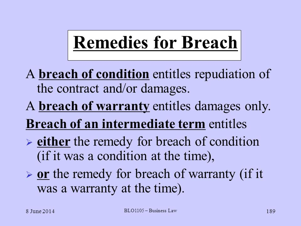 Remedies for Breach A breach of condition entitles repudiation of the contract and/or damages. A breach of warranty entitles damages only.