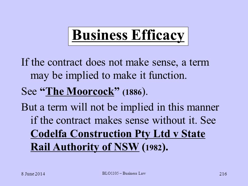 Business Efficacy If the contract does not make sense, a term may be implied to make it function. See The Moorcock (1886).