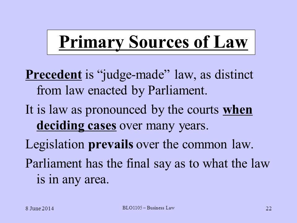 Primary Sources of Law Precedent is judge-made law, as distinct from law enacted by Parliament.