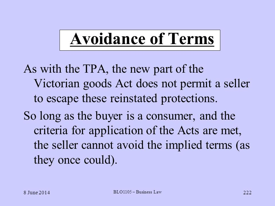 Avoidance of Terms As with the TPA, the new part of the Victorian goods Act does not permit a seller to escape these reinstated protections.