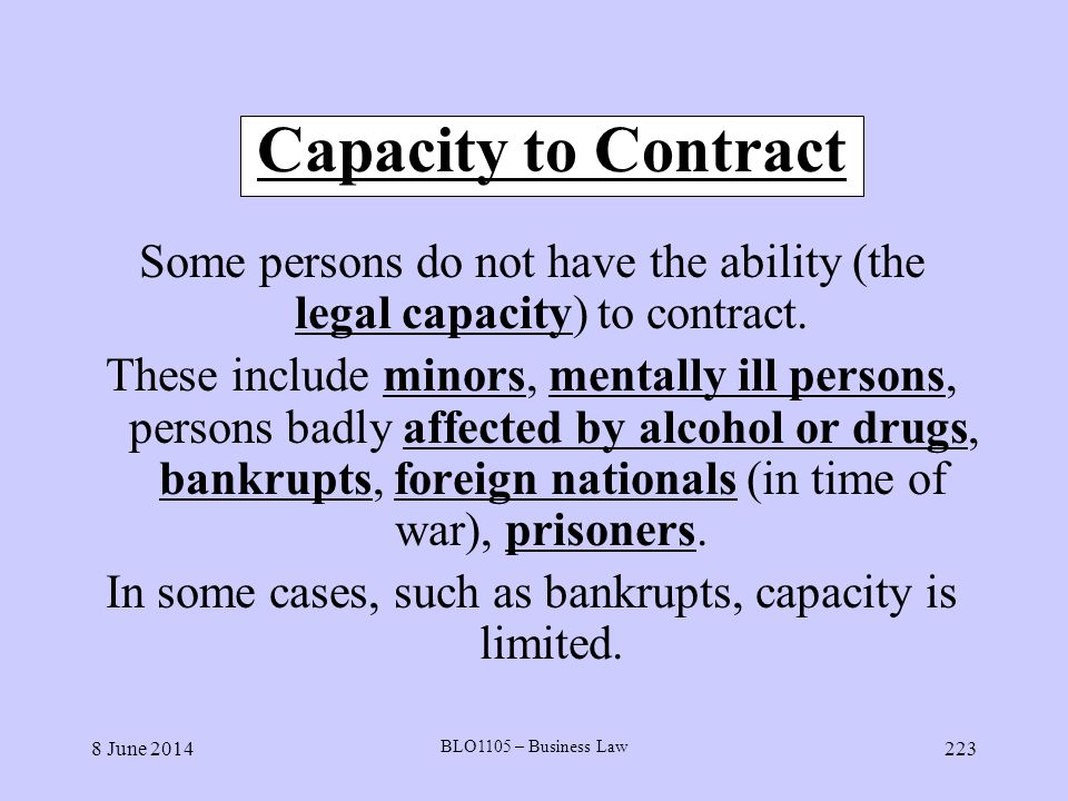 Capacity to Contract Some persons do not have the ability (the legal capacity) to contract.
